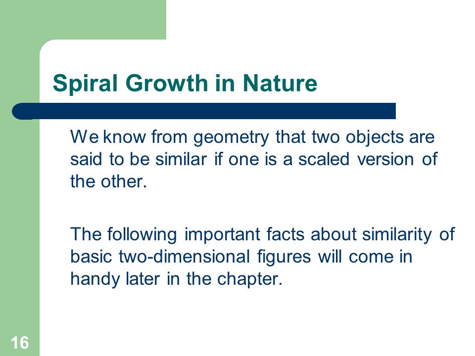 16 Spiral Growth in Nature We know from geometry that two objects are said to be similar if one is a scaled version of the other. The following import