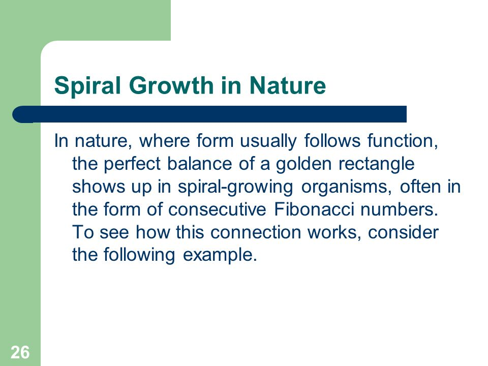 26 Spiral Growth in Nature In nature, where form usually follows function, the perfect balance of a golden rectangle shows up in spiral-growing organi