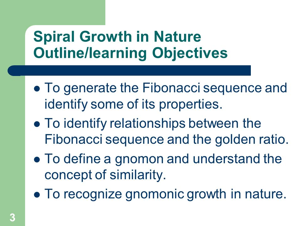 3 Spiral Growth in Nature Outline/learning Objectives To generate the Fibonacci sequence and identify some of its properties. To identify relationship
