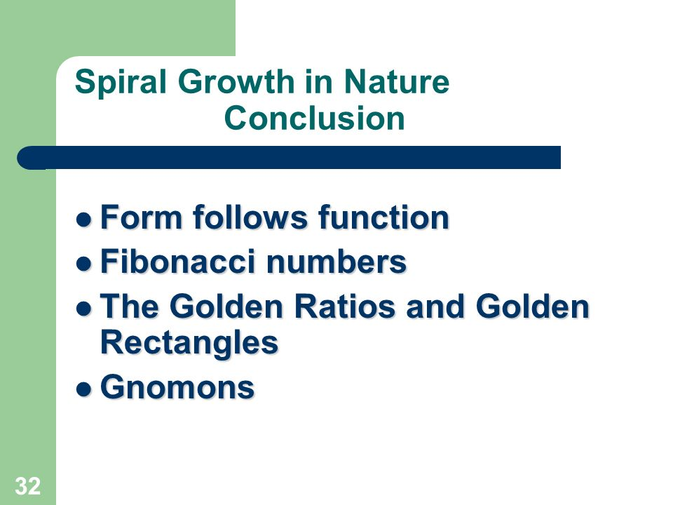 32 Spiral Growth in Nature Conclusion Form follows function Form follows function Fibonacci numbers Fibonacci numbers The Golden Ratios and Golden Rec