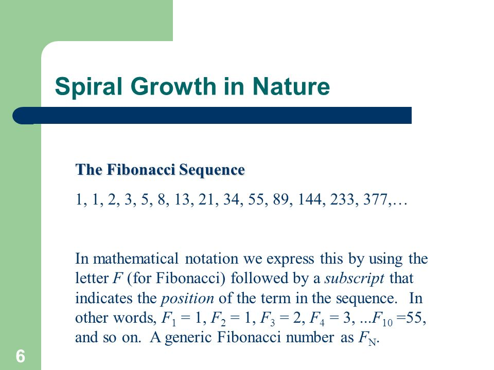 6 Spiral Growth in Nature The Fibonacci Sequence 1, 1, 2, 3, 5, 8, 13, 21, 34, 55, 89, 144, 233, 377,… In mathematical notation we express this by usi