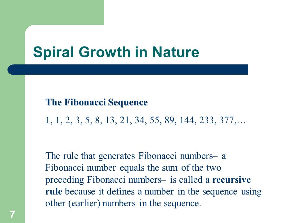 7 Spiral Growth in Nature The Fibonacci Sequence 1, 1, 2, 3, 5, 8, 13, 21, 34, 55, 89, 144, 233, 377,… The rule that generates Fibonacci numbers– a Fi