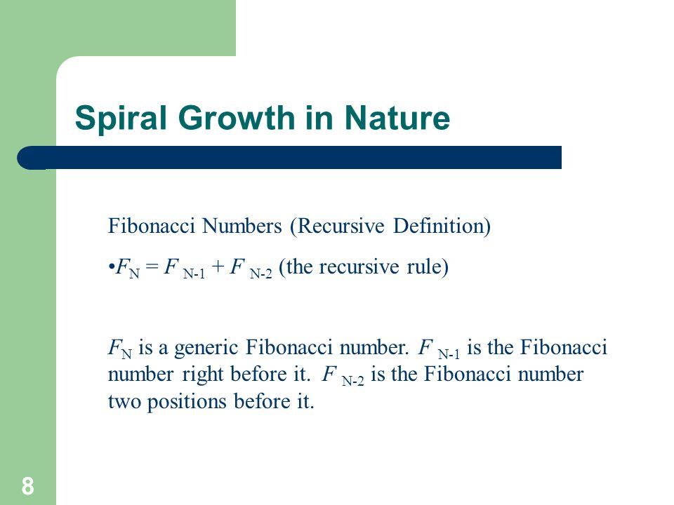 8 Spiral Growth in Nature Fibonacci Numbers (Recursive Definition) F N = F N-1 + F N-2 (the recursive rule) F N is a generic Fibonacci number. F N-1 i