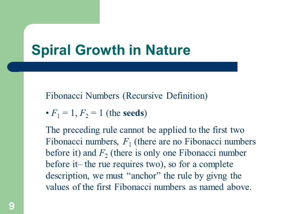 9 Spiral Growth in Nature Fibonacci Numbers (Recursive Definition) F 1 = 1, F 2 = 1 (the seeds) The preceding rule cannot be applied to the first two