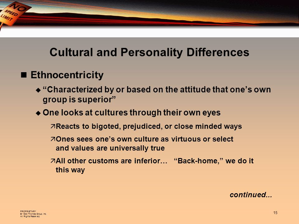 PROPRIETARY © 1988 Thomas Group, Inc. All Rights Reserved. 15 Cultural and Personality Differences Ethnocentricity Characterized by or based on the at