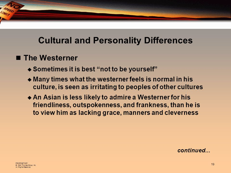 PROPRIETARY © 1988 Thomas Group, Inc. All Rights Reserved. 19 Cultural and Personality Differences The Westerner Sometimes it is best not to be yourse