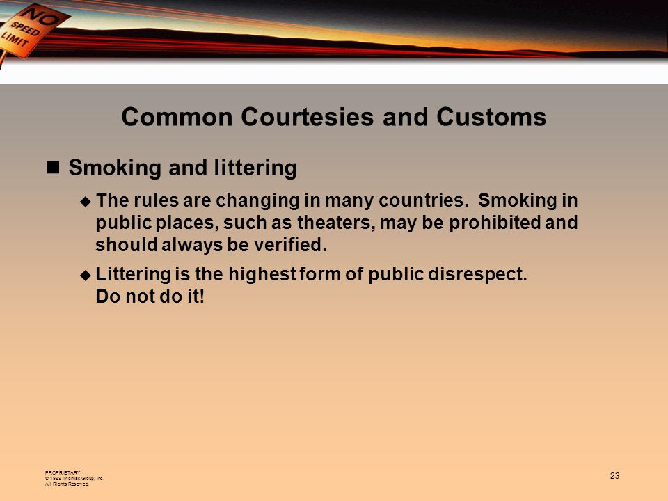 PROPRIETARY © 1988 Thomas Group, Inc. All Rights Reserved. 23 Common Courtesies and Customs Smoking and littering The rules are changing in many count