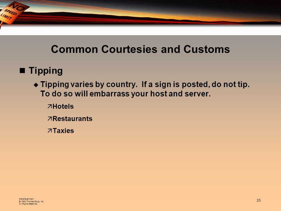 PROPRIETARY © 1988 Thomas Group, Inc. All Rights Reserved. 25 Common Courtesies and Customs Tipping Tipping varies by country. If a sign is posted, do