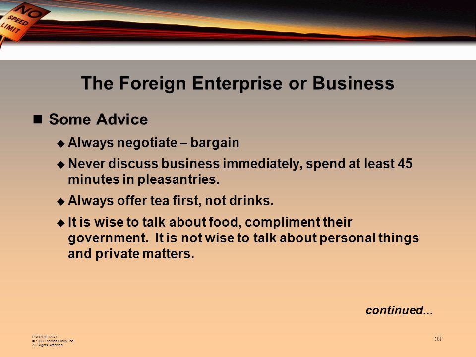 PROPRIETARY © 1988 Thomas Group, Inc. All Rights Reserved. 33 continued... The Foreign Enterprise or Business Some Advice Always negotiate – bargain N