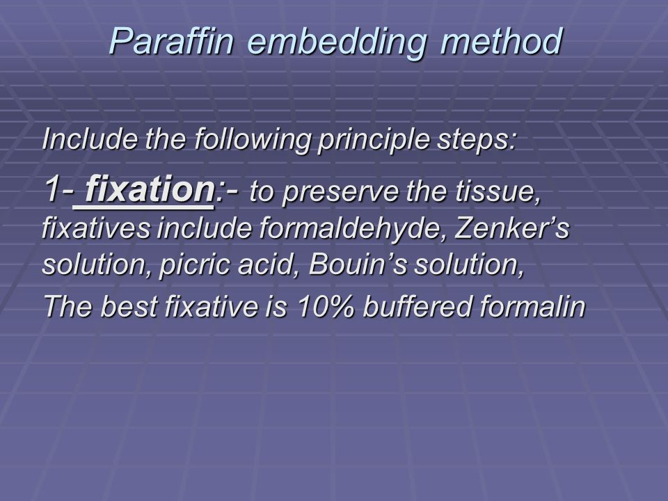 Paraffin embedding method Include the following principle steps: 1- fixation:- to preserve the tissue, fixatives include formaldehyde, Zenkers solution, picric acid, Bouins solution, The best fixative is 10% buffered formalin