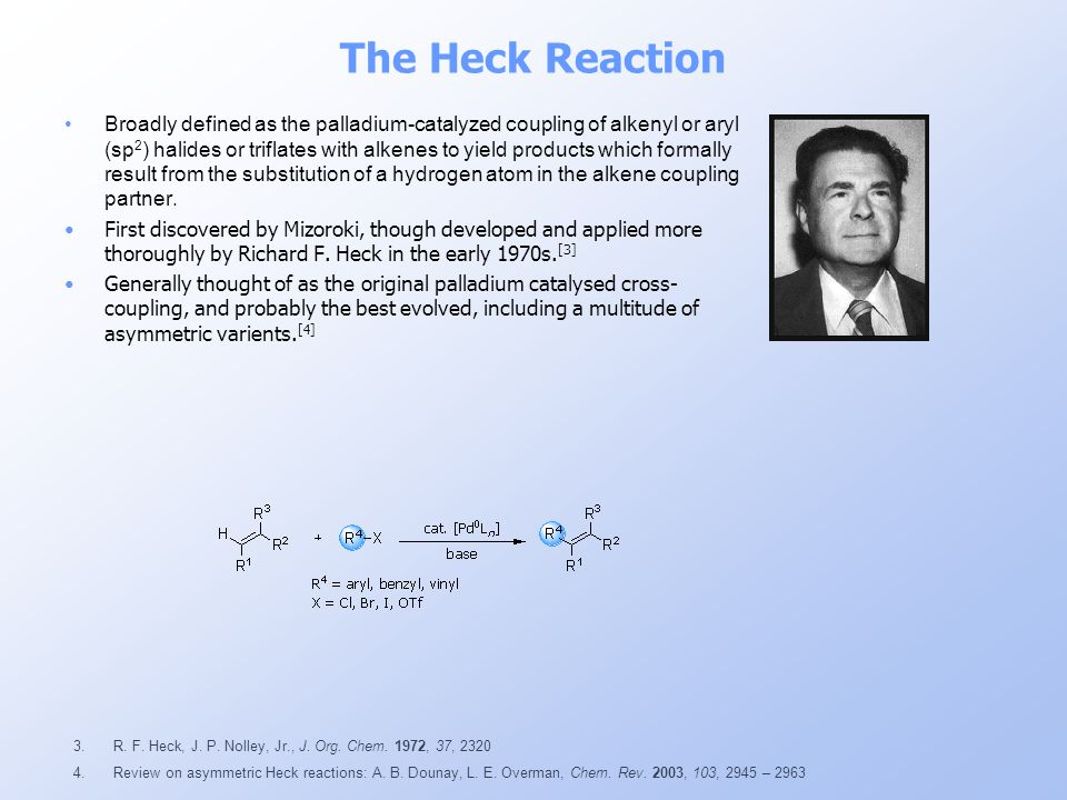 The Heck Reaction Broadly defined as the palladium-catalyzed coupling of alkenyl or aryl (sp 2 ) halides or triflates with alkenes to yield products w