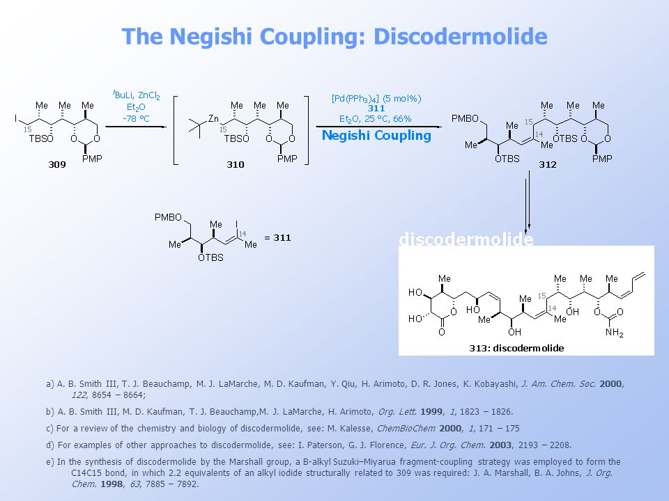 The Negishi Coupling: Discodermolide a) A. B. Smith III, T. J. Beauchamp, M. J. LaMarche, M. D. Kaufman, Y. Qiu, H. Arimoto, D. R. Jones, K. Kobayashi