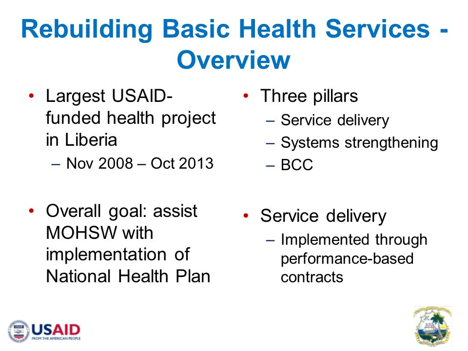 Rebuilding Basic Health Services - Overview Largest USAID- funded health project in Liberia –Nov 2008 – Oct 2013 Overall goal: assist MOHSW with implementation of National Health Plan Three pillars –Service delivery –Systems strengthening –BCC Service delivery –Implemented through performance-based contracts
