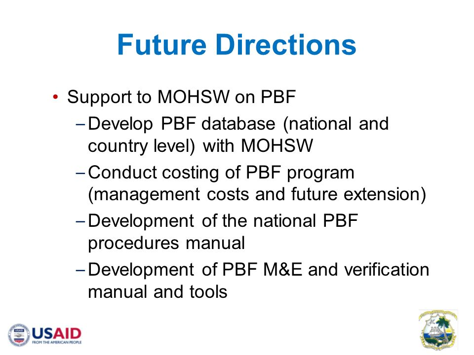 Future Directions Support to MOHSW on PBF – Develop PBF database (national and country level) with MOHSW – Conduct costing of PBF program (management costs and future extension) – Development of the national PBF procedures manual – Development of PBF M&E and verification manual and tools