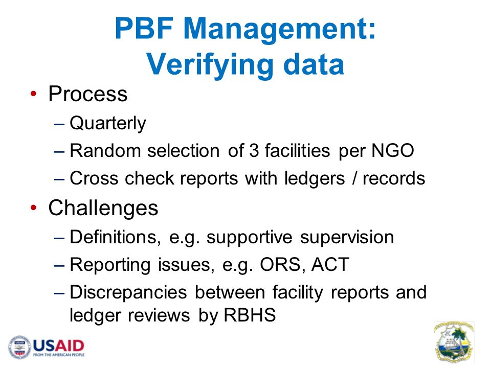 PBF Management: Verifying data Process –Quarterly –Random selection of 3 facilities per NGO –Cross check reports with ledgers / records Challenges –Definitions, e.g.