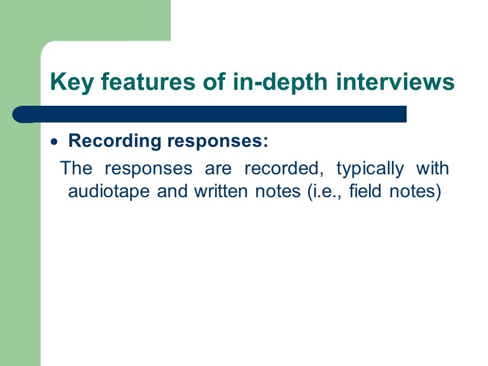 Key features of in-depth interviews Recording responses: The responses are recorded, typically with audiotape and written notes (i.e., field notes)