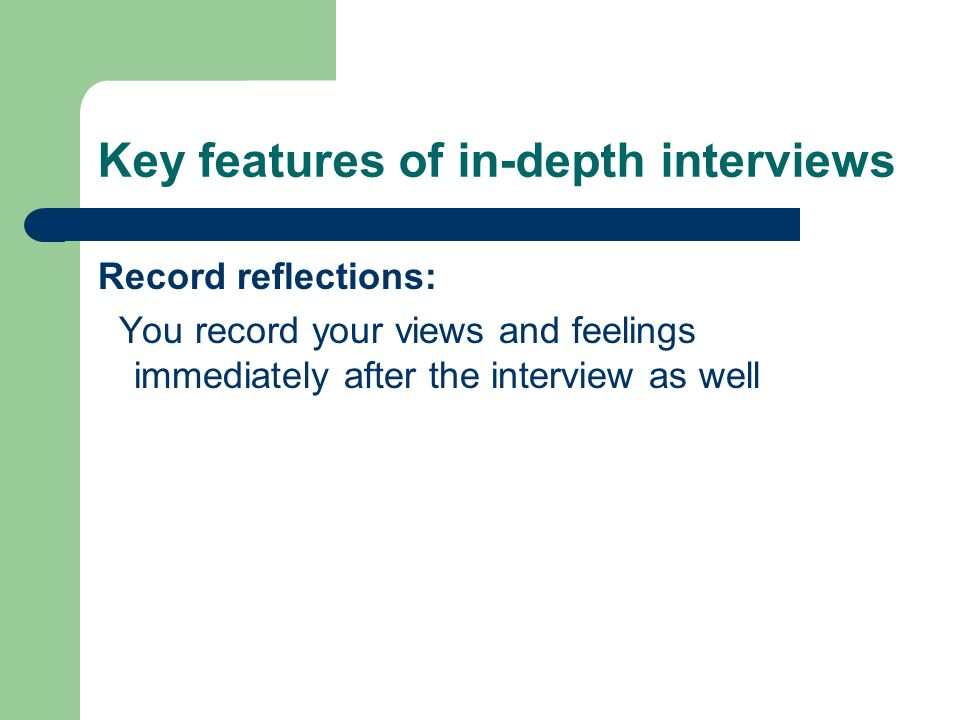 Key features of in-depth interviews Record reflections: You record your views and feelings immediately after the interview as well