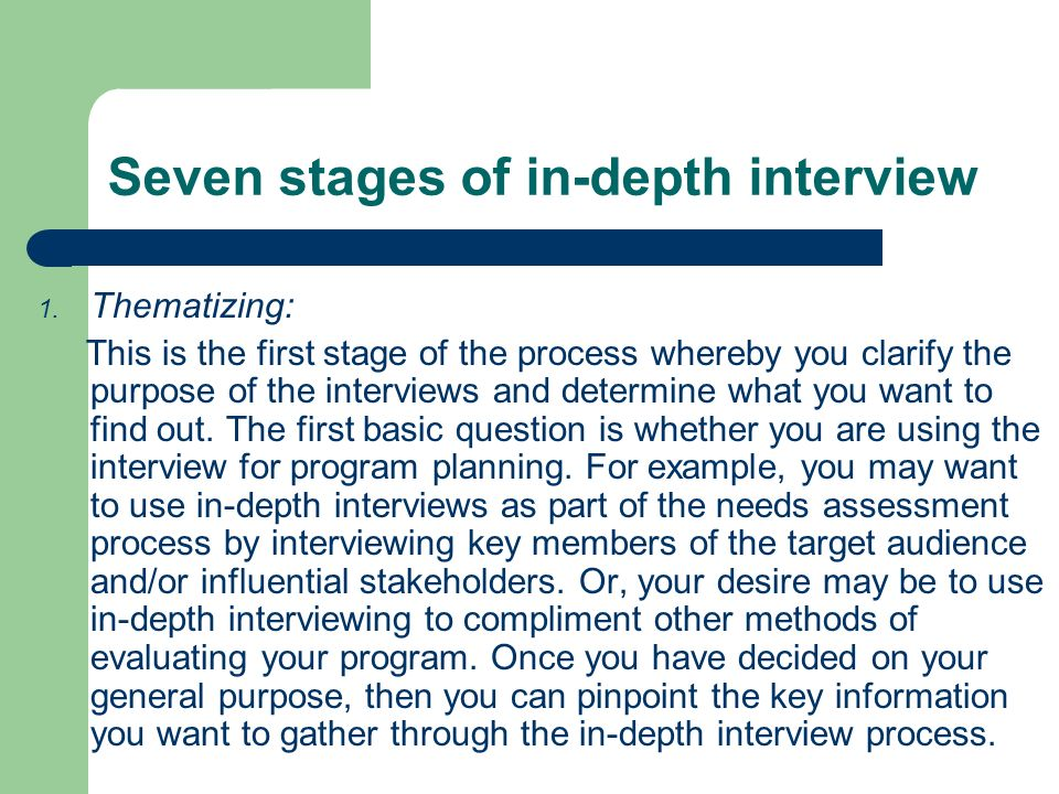 Seven stages of in-depth interview 1. Thematizing: This is the first stage of the process whereby you clarify the purpose of the interviews and determ