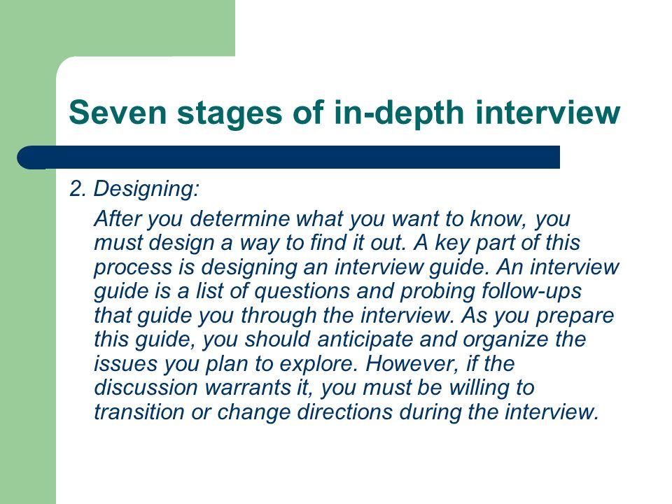 Seven stages of in-depth interview 2. Designing: After you determine what you want to know, you must design a way to find it out. A key part of this p