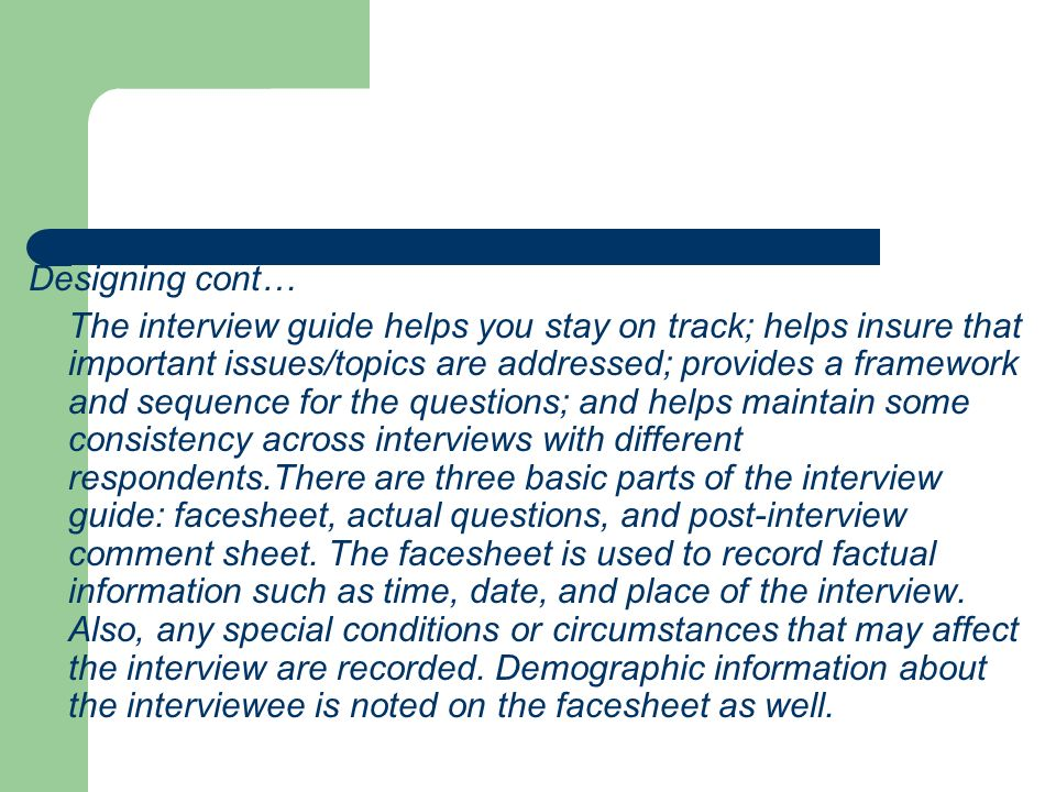 Designing cont… The interview guide helps you stay on track; helps insure that important issues/topics are addressed; provides a framework and sequenc
