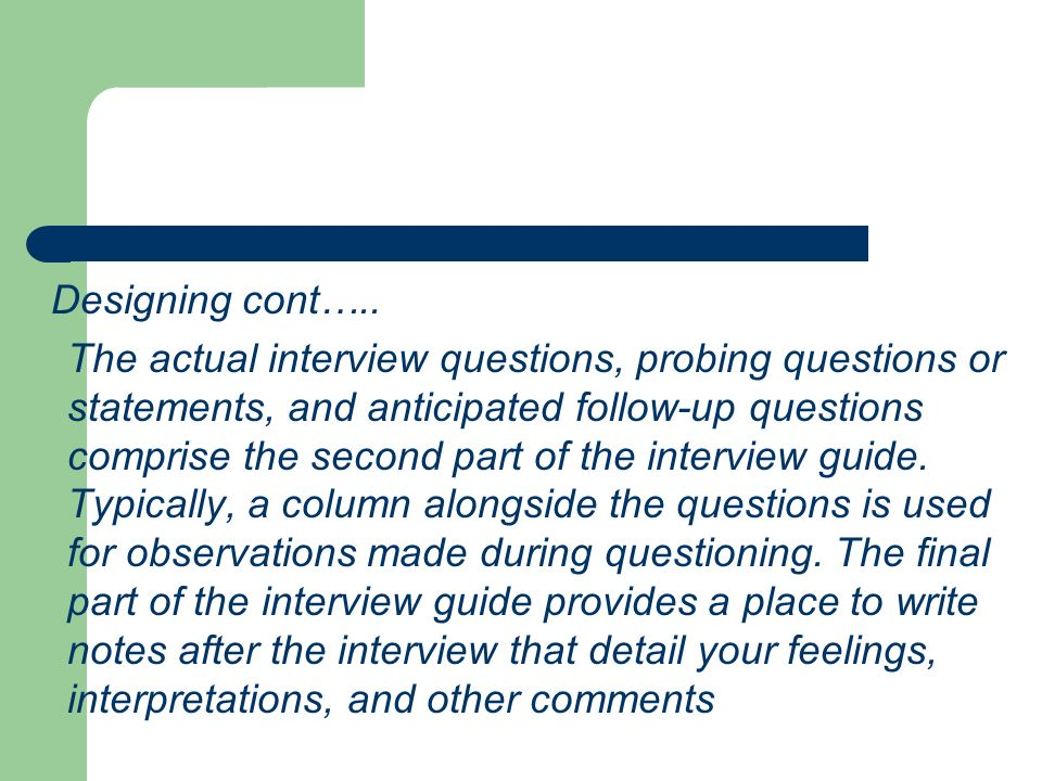 Designing cont….. The actual interview questions, probing questions or statements, and anticipated follow-up questions comprise the second part of the