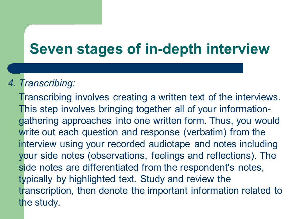 Seven stages of in-depth interview 4. Transcribing: Transcribing involves creating a written text of the interviews. This step involves bringing toget