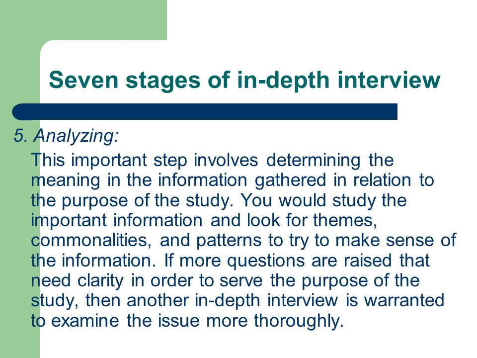 Seven stages of in-depth interview 5. Analyzing: This important step involves determining the meaning in the information gathered in relation to the p