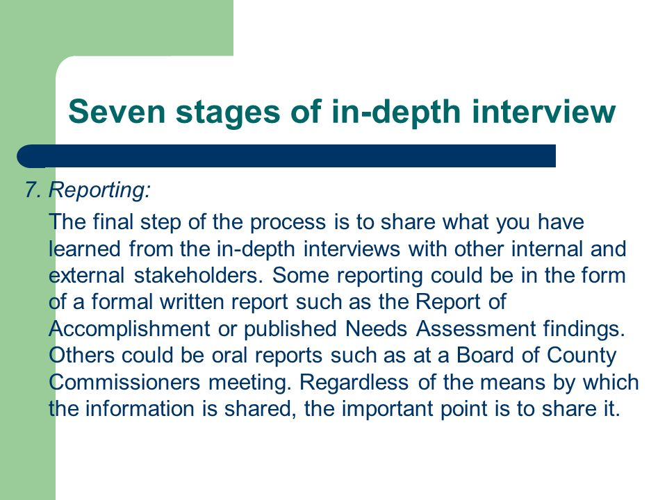 Seven stages of in-depth interview 7. Reporting: The final step of the process is to share what you have learned from the in-depth interviews with oth