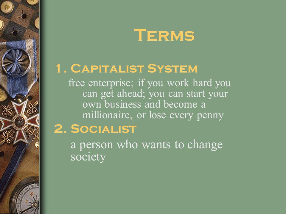 Terms 1.Capitalist System free enterprise; if you work hard you can get ahead; you can start your own business and become a millionaire, or lose every penny 2.Socialist a person who wants to change society