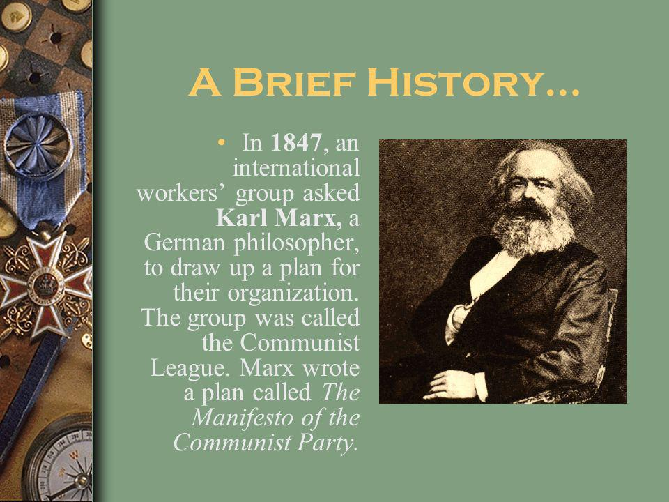 A Brief History… In 1847, an international workers group asked Karl Marx, a German philosopher, to draw up a plan for their organization.