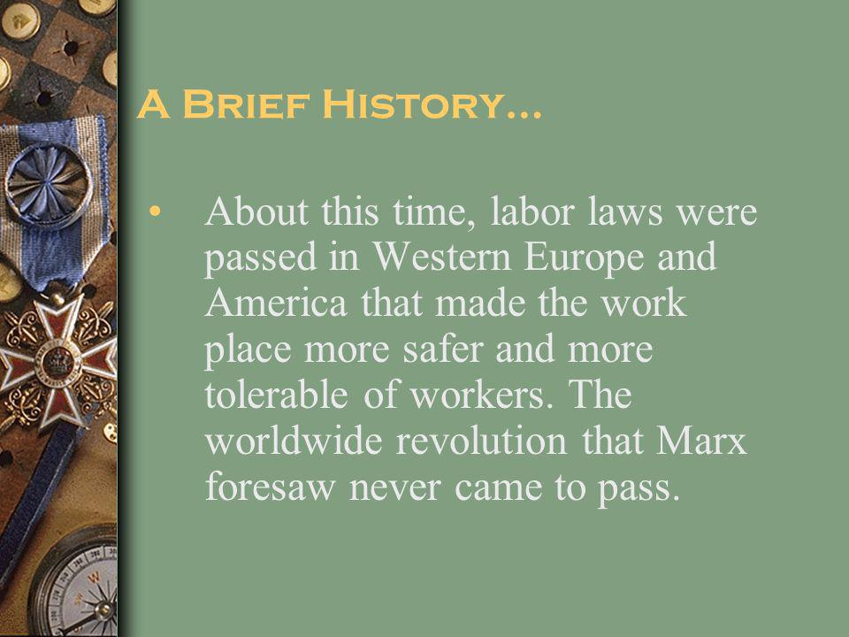 A Brief History… About this time, labor laws were passed in Western Europe and America that made the work place more safer and more tolerable of workers.