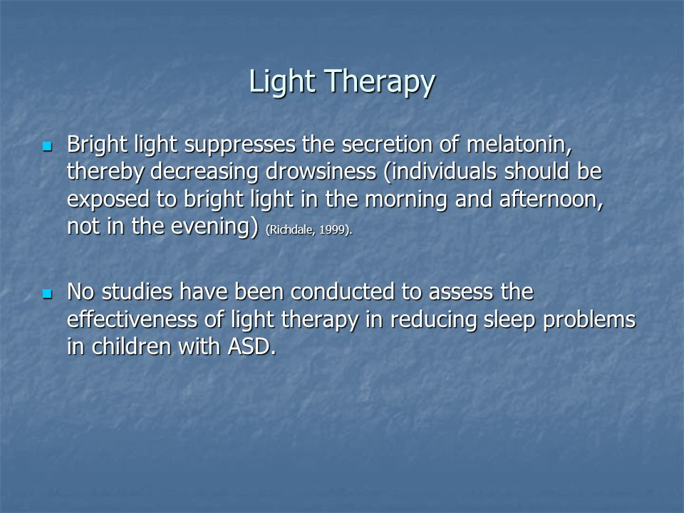 Light Therapy Bright light suppresses the secretion of melatonin, thereby decreasing drowsiness (individuals should be exposed to bright light in the