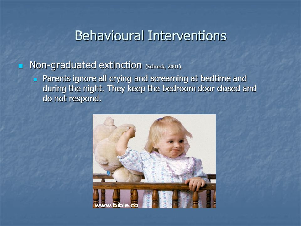 Behavioural Interventions Non-graduated extinction (Schreck, 2001). Non-graduated extinction (Schreck, 2001). Parents ignore all crying and screaming