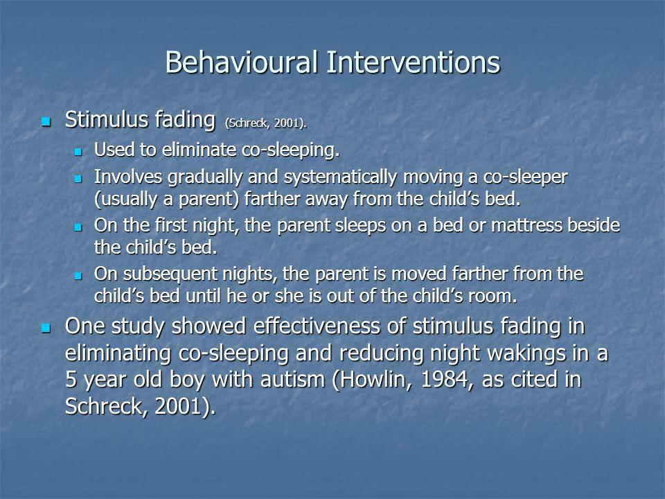 Behavioural Interventions Stimulus fading (Schreck, 2001). Stimulus fading (Schreck, 2001). Used to eliminate co-sleeping. Used to eliminate co-sleepi