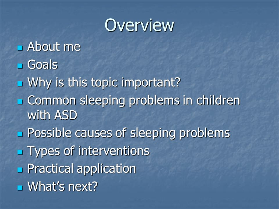 Overview About me About me Goals Goals Why is this topic important? Why is this topic important? Common sleeping problems in children with ASD Common