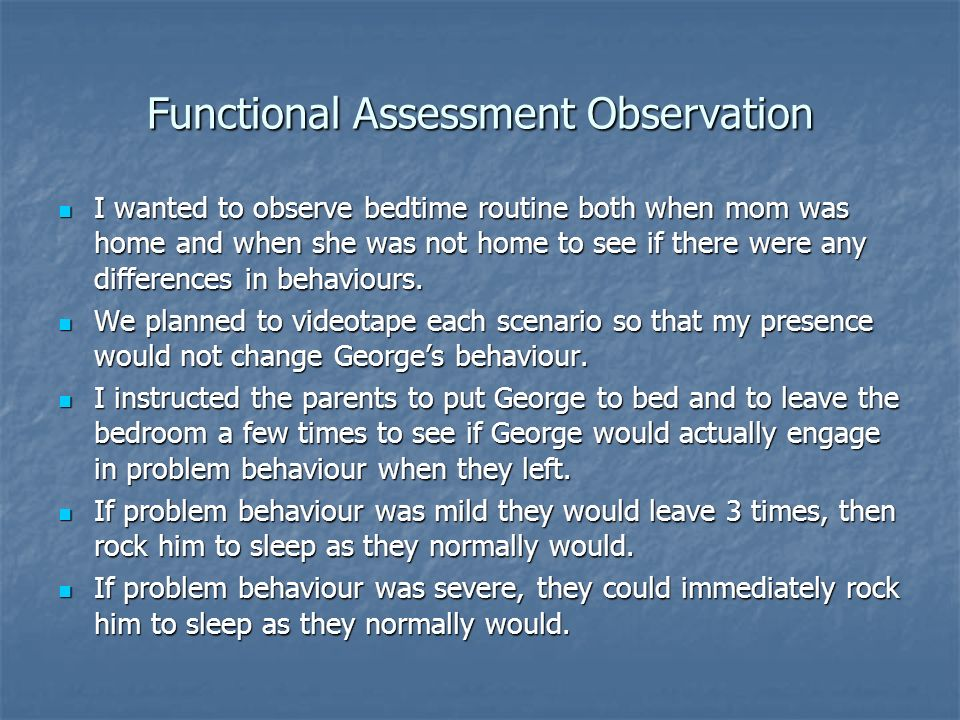 Functional Assessment Observation I wanted to observe bedtime routine both when mom was home and when she was not home to see if there were any differ