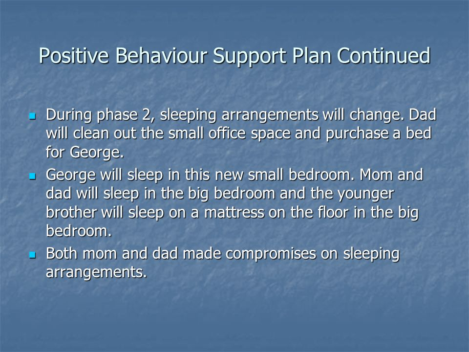Positive Behaviour Support Plan Continued During phase 2, sleeping arrangements will change. Dad will clean out the small office space and purchase a