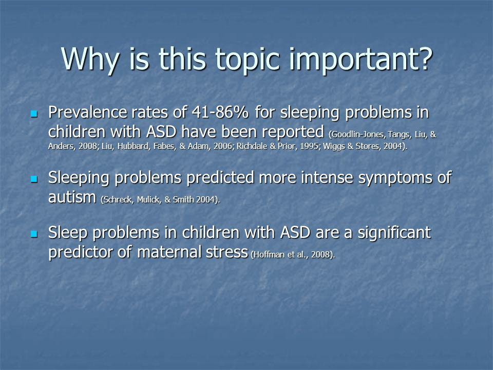 Why is this topic important? Prevalence rates of 41-86% for sleeping problems in children with ASD have been reported (Goodlin-Jones, Tangs, Liu, & An