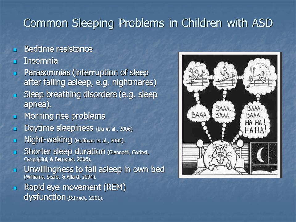Common Sleeping Problems in Children with ASD Bedtime resistance Bedtime resistance Insomnia Insomnia Parasomnias (interruption of sleep after falling