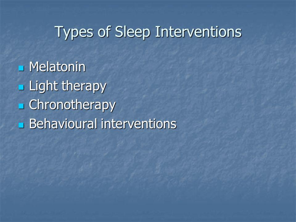 Types of Sleep Interventions Melatonin Melatonin Light therapy Light therapy Chronotherapy Chronotherapy Behavioural interventions Behavioural interve