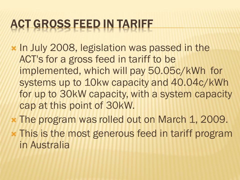 In July 2008, legislation was passed in the ACT s for a gross feed in tariff to be implemented, which will pay 50.05c/kWh for systems up to 10kw capacity and 40.04c/kWh for up to 30kW capacity, with a system capacity cap at this point of 30kW.