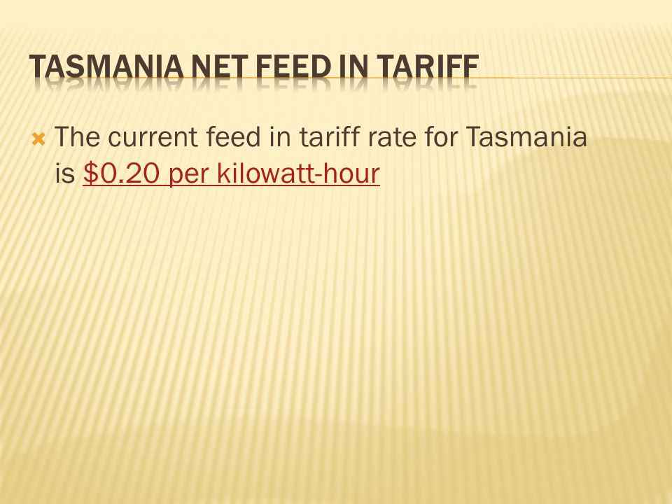 The current feed in tariff rate for Tasmania is $0.20 per kilowatt-hour$0.20 per kilowatt-hour