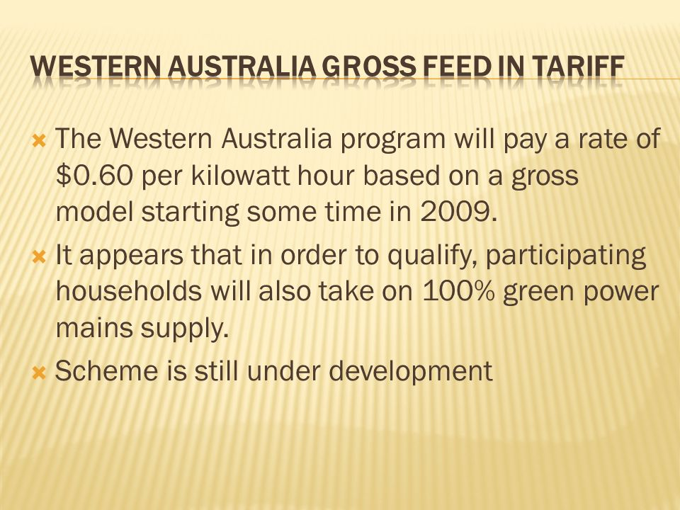 The Western Australia program will pay a rate of $0.60 per kilowatt hour based on a gross model starting some time in 2009.