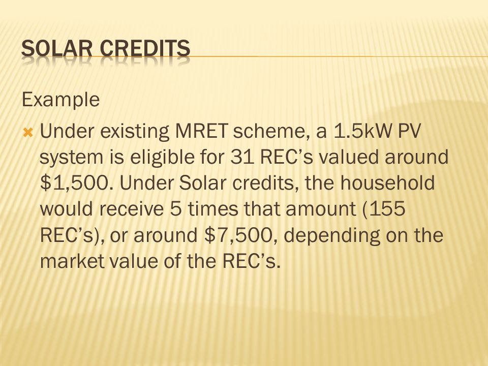 Example Under existing MRET scheme, a 1.5kW PV system is eligible for 31 RECs valued around $1,500.