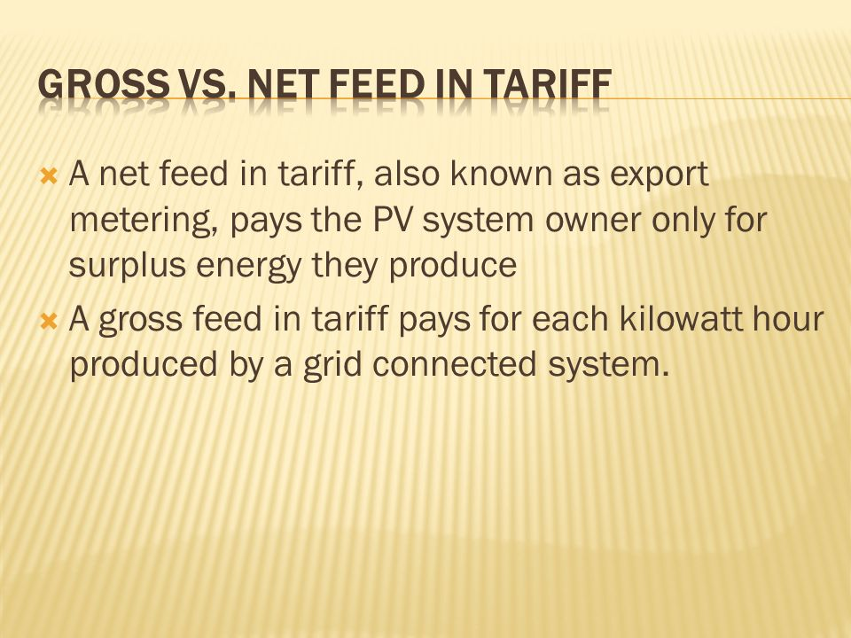 A net feed in tariff, also known as export metering, pays the PV system owner only for surplus energy they produce A gross feed in tariff pays for each kilowatt hour produced by a grid connected system.