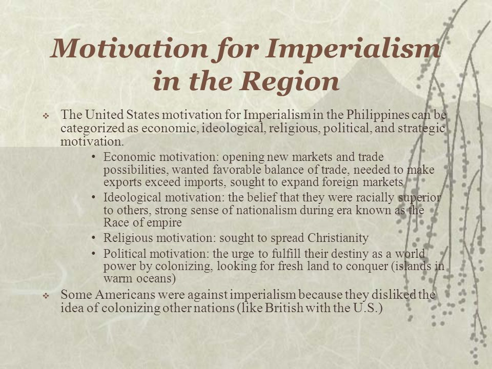 Motivation for Imperialism in the Region The United States motivation for Imperialism in the Philippines can be categorized as economic, ideological, religious, political, and strategic motivation.