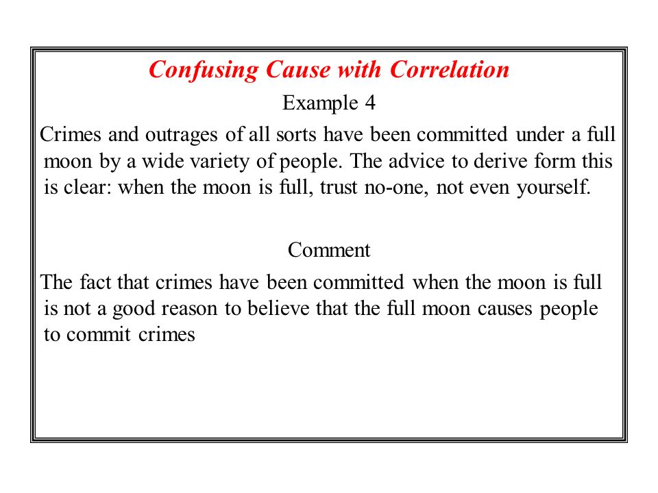 Confusing Cause with Correlation Example 4 Crimes and outrages of all sorts have been committed under a full moon by a wide variety of people. The adv