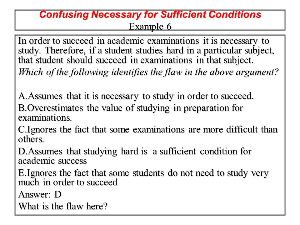 Confusing Necessary for Sufficient Conditions Example 6 In order to succeed in academic examinations it is necessary to study. Therefore, if a student