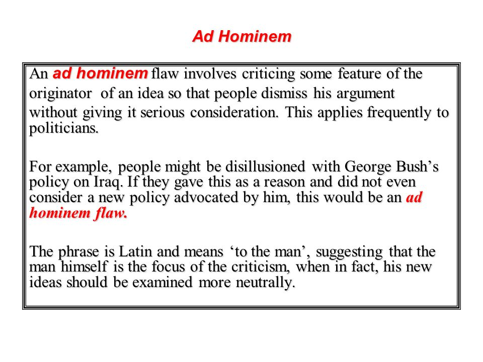 An ad hominem flaw involves criticing some feature of the originator of an idea so that people dismiss his argument without giving it serious consider