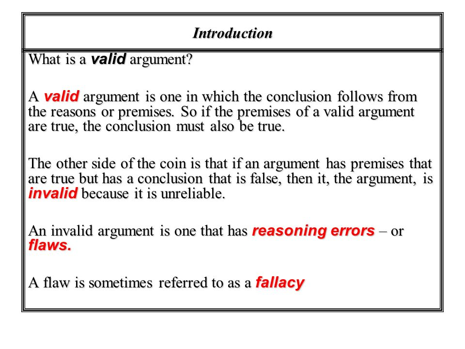 Introduction What is a valid argument? A valid argument is one in which the conclusion follows from the reasons or premises. So if the premises of a v